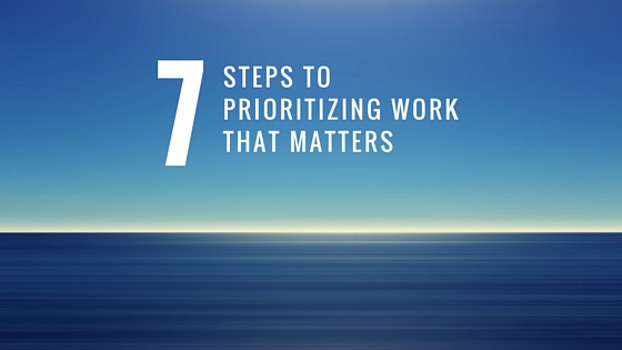 7 Steps to prioritizing work that matters